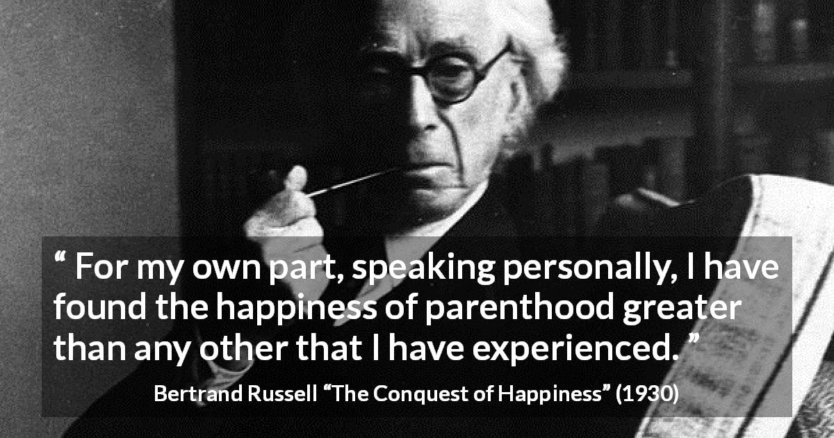 "Bertrand Russell about happiness (""The Conquest of Happiness"", 1930) - For my own part, speaking personally, I have found the happiness of parenthood greater than any other that I have experienced."