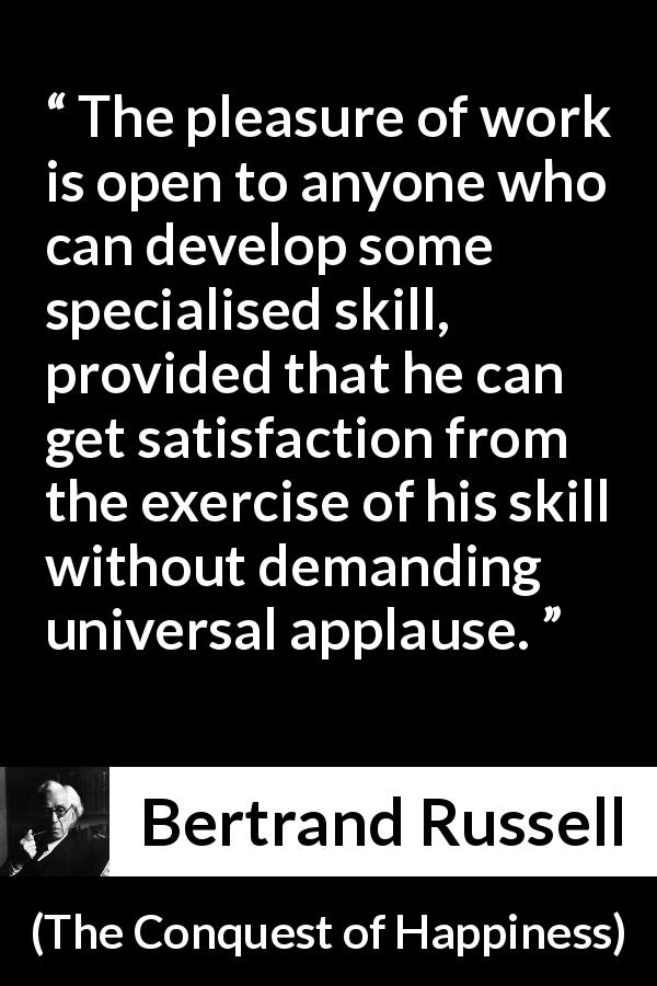 Bertrand Russell quote about humility from The Conquest of Happiness (1930) - The pleasure of work is open to anyone who can develop some specialised skill, provided that he can get satisfaction from the exercise of his skill without demanding universal applause.