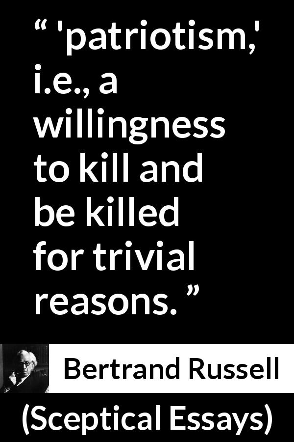 "Bertrand Russell about killing (""Sceptical Essays"", 1928) - 'patriotism,' i.e., a willingness to kill and be killed for trivial reasons."
