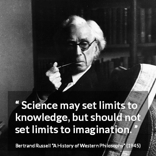 "Bertrand Russell about knowledge (""A History of Western Philosophy"", 1945) - Science may set limits to knowledge, but should not set limits to imagination."