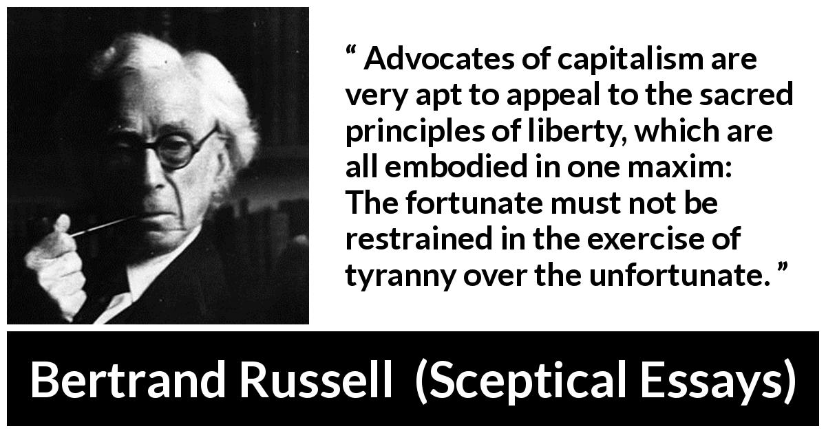 "Bertrand Russell about liberty (""Sceptical Essays"", 1928) - Advocates of capitalism are very apt to appeal to the sacred principles of liberty, which are all embodied in one maxim: The fortunate must not be restrained in the exercise of tyranny over the unfortunate."
