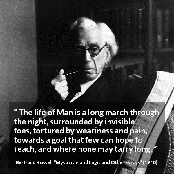 "Bertrand Russell about life (""Mysticism and Logic and Other Essays"", 1910) - The life of Man is a long march through the night, surrounded by invisible foes, tortured by weariness and pain, towards a goal that few can hope to reach, and where none may tarry long."