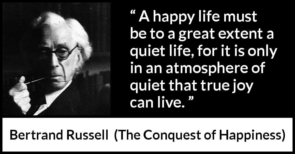 Bertrand Russell - The Conquest of Happiness - A happy life must be to a great extent a quiet life, for it is only in an atmosphere of quiet that true joy can live.