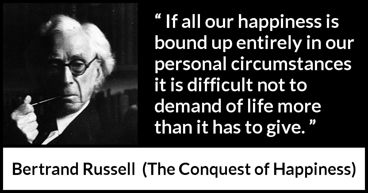 Bertrand Russell - The Conquest of Happiness - If all our happiness is bound up entirely in our personal circumstances it is difficult not to demand of life more than it has to give.