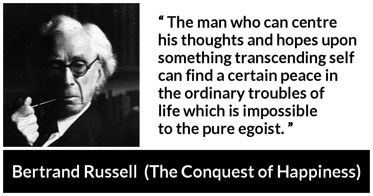 "Bertrand Russell about life (""The Conquest of Happiness"", 1930) - The man who can centre his thoughts and hopes upon something transcending self can find a certain peace in the ordinary troubles of life which is impossible to the pure egoist."
