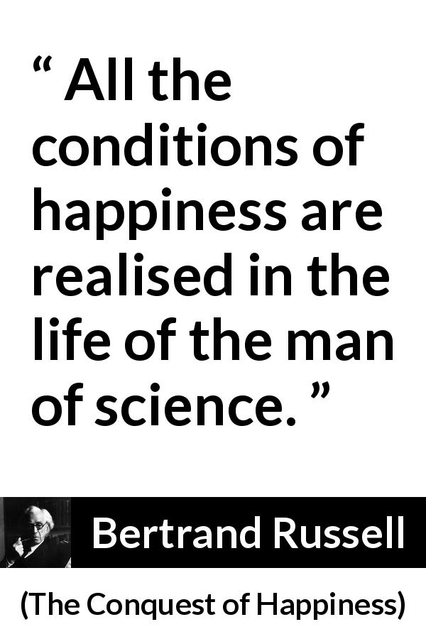 "Bertrand Russell about life (""The Conquest of Happiness"", 1930) - All the conditions of happiness are realised in the life of the man of science."
