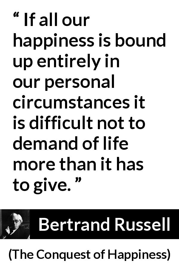 "Bertrand Russell about life (""The Conquest of Happiness"", 1930) - If all our happiness is bound up entirely in our personal circumstances it is difficult not to demand of life more than it has to give."