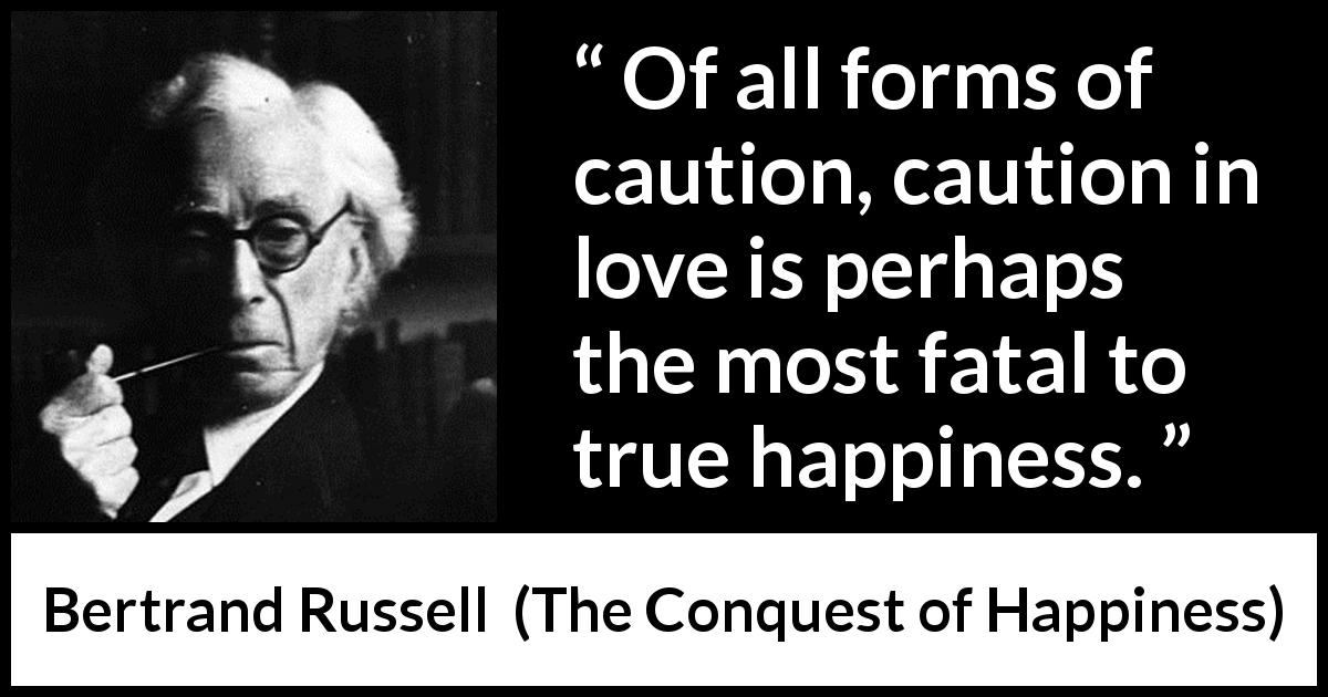 "Bertrand Russell about love (""The Conquest of Happiness"", 1930) - Of all forms of caution, caution in love is perhaps the most fatal to true happiness."
