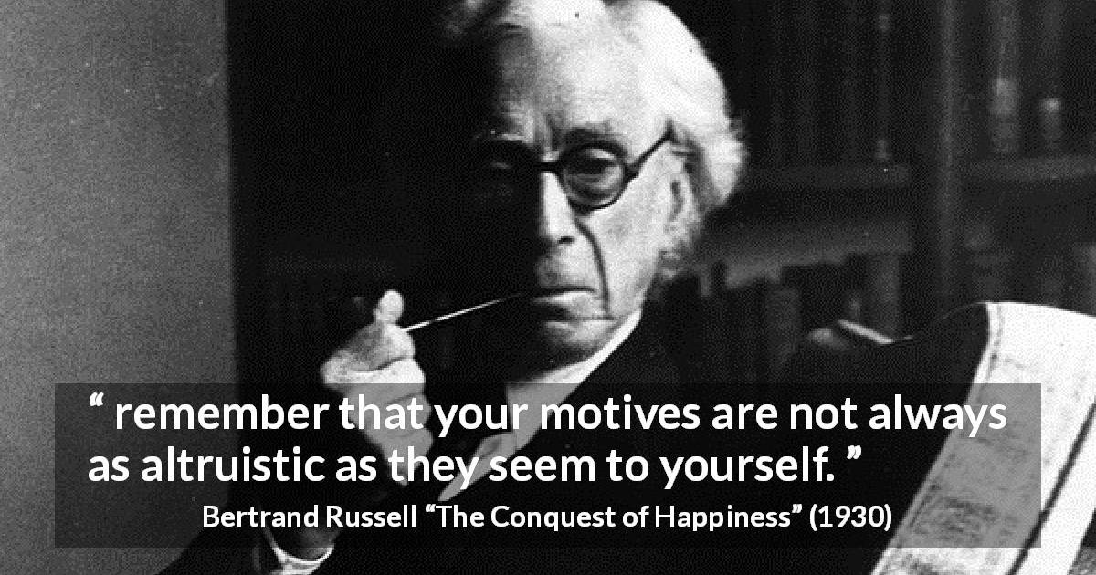 "Bertrand Russell about motive (""The Conquest of Happiness"", 1930) - remember that your motives are not always as altruistic as they seem to yourself."