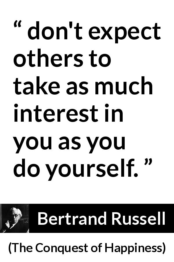 "Bertrand Russell about narcissism (""The Conquest of Happiness"", 1930) - don't expect others to take as much interest in you as you do yourself."