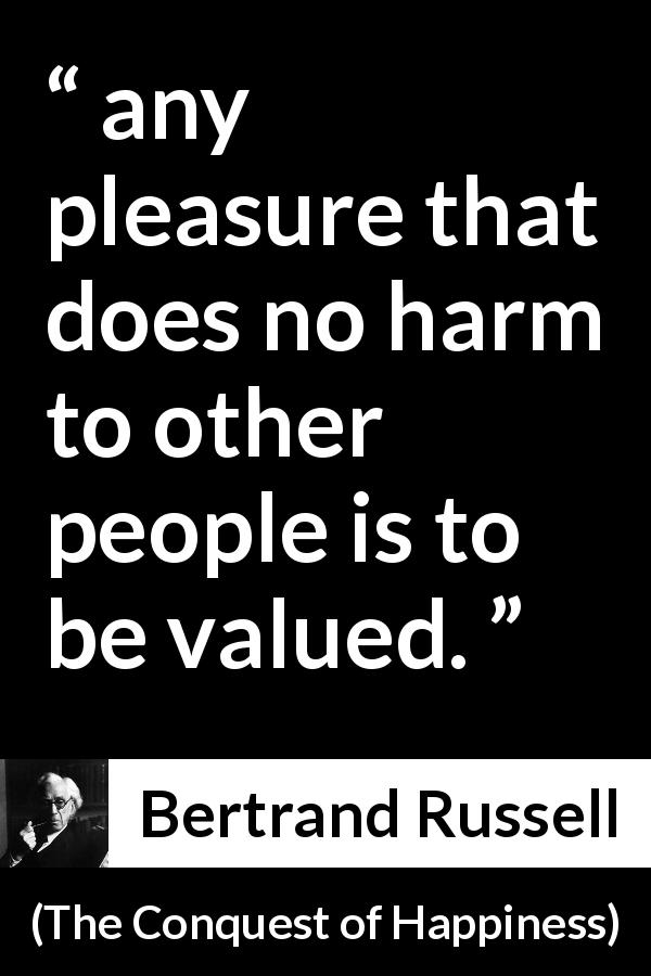 "Bertrand Russell about pleasure (""The Conquest of Happiness"", 1930) - any pleasure that does no harm to other people is to be valued."