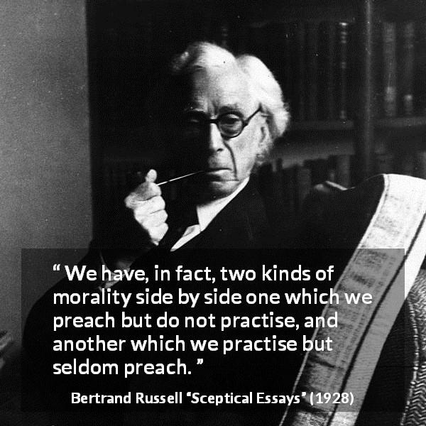 "Bertrand Russell about practice (""Sceptical Essays"", 1928) - We have, in fact, two kinds of morality side by side one which we preach but do not practise, and another which we practise but seldom preach."