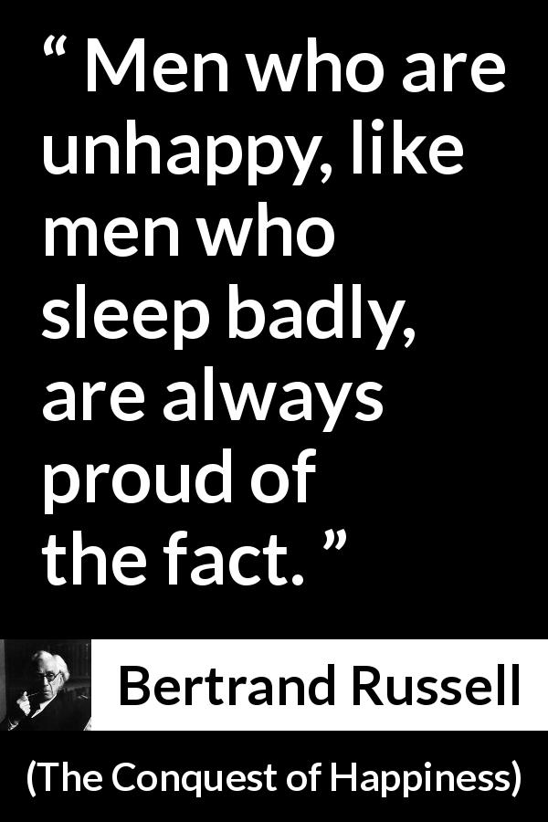 "Bertrand Russell about pride (""The Conquest of Happiness"", 1930) - Men who are unhappy, like men who sleep badly, are always proud of the fact."