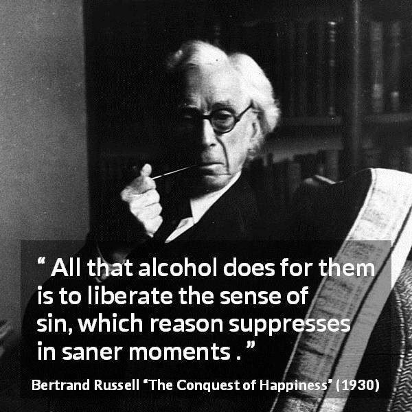 Bertrand Russell quote about reason from The Conquest of Happiness (1930) - All that alcohol does for them is to liberate the sense of sin, which reason suppresses in saner moments .