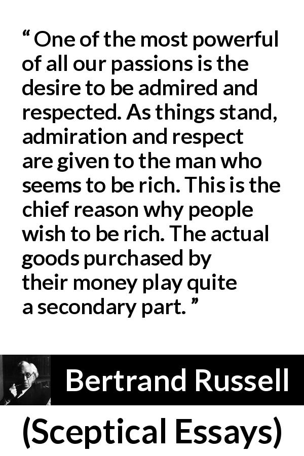 "Bertrand Russell about respect (""Sceptical Essays"", 1928) - One of the most powerful of all our passions is the desire to be admired and respected. As things stand, admiration and respect are given to the man who seems to be rich. This is the chief reason why people wish to be rich. The actual goods purchased by their money play quite a secondary part."