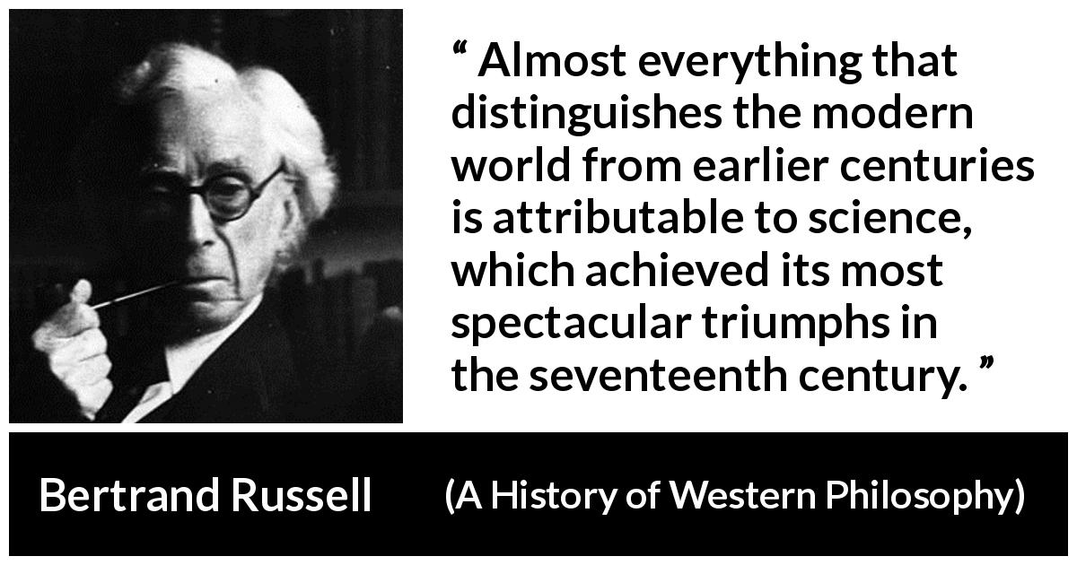 "Bertrand Russell about science (""A History of Western Philosophy"", 1945) - Almost everything that distinguishes the modern world from earlier centuries is attributable to science, which achieved its most spectacular triumphs in the seventeenth century."