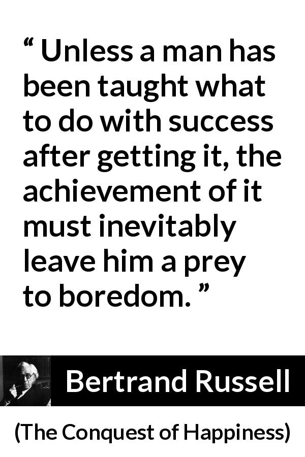 "Bertrand Russell about success (""The Conquest of Happiness"", 1930) - Unless a man has been taught what to do with success after getting it, the achievement of it must inevitably leave him a prey to boredom."