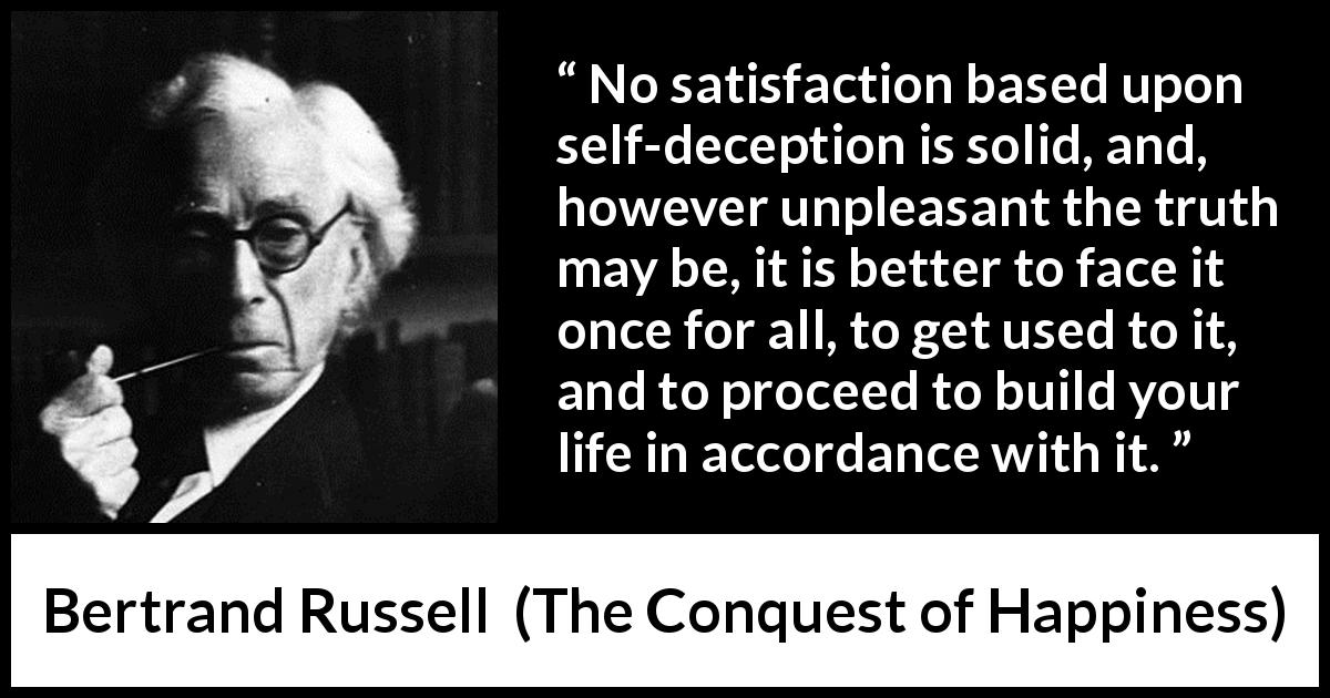 "Bertrand Russell about truth (""The Conquest of Happiness"", 1930) - No satisfaction based upon self-deception is solid, and, however unpleasant the truth may be, it is better to face it once for all, to get used to it, and to proceed to build your life in accordance with it."