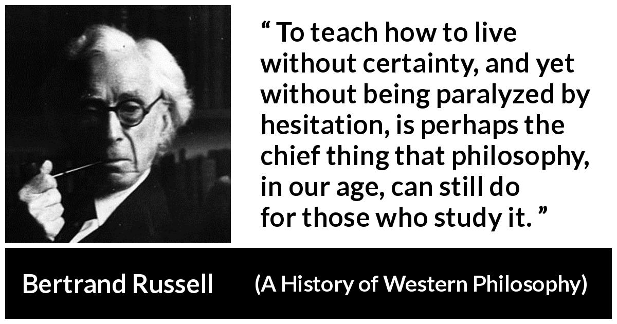 "Bertrand Russell about uncertainty (""A History of Western Philosophy"", 1945) - To teach how to live without certainty, and yet without being paralyzed by hesitation, is perhaps the chief thing that philosophy, in our age, can still do for those who study it."