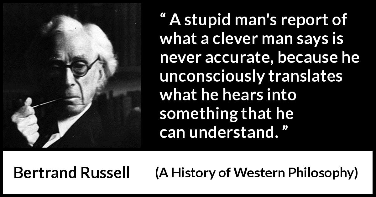 "Bertrand Russell about understanding (""A History of Western Philosophy"", 1945) - A stupid man's report of what a clever man says is never accurate, because he unconsciously translates what he hears into something that he can understand."