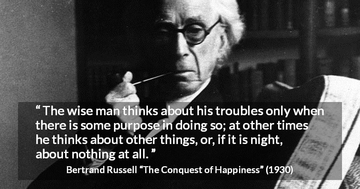 "Bertrand Russell about wisdom (""The Conquest of Happiness"", 1930) - The wise man thinks about his troubles only when there is some purpose in doing so; at other times he thinks about other things, or, if it is night, about nothing at all."