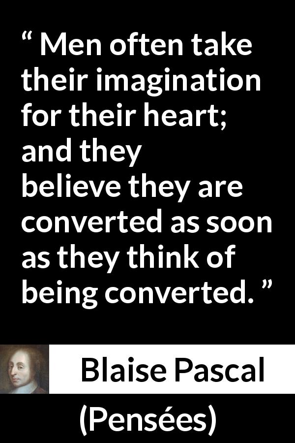 Blaise Pascal quote about belief from Pensées (1670) - Men often take their imagination for their heart; and they believe they are converted as soon as they think of being converted.