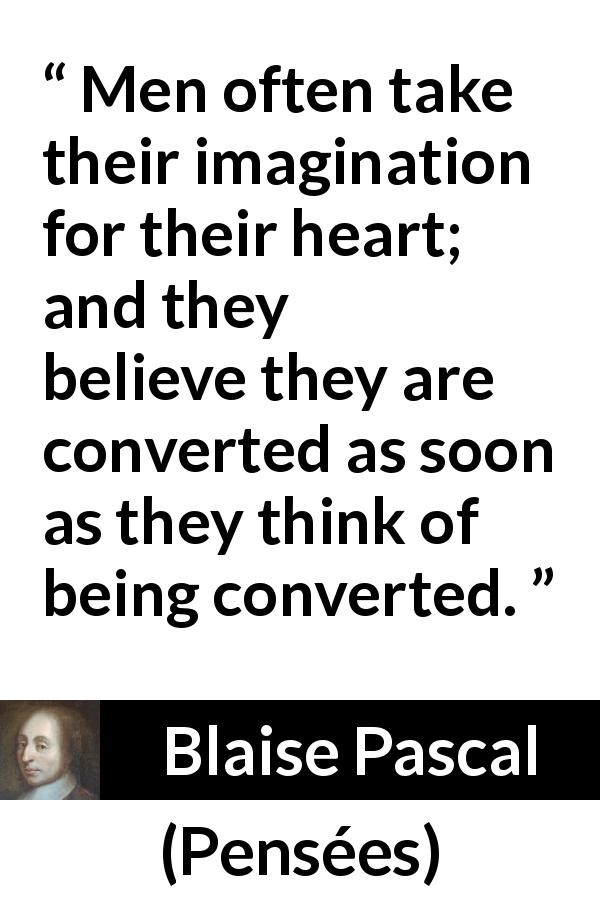 "Blaise Pascal about belief (""Pensées"", 1670) - Men often take their imagination for their heart; and they believe they are converted as soon as they think of being converted."