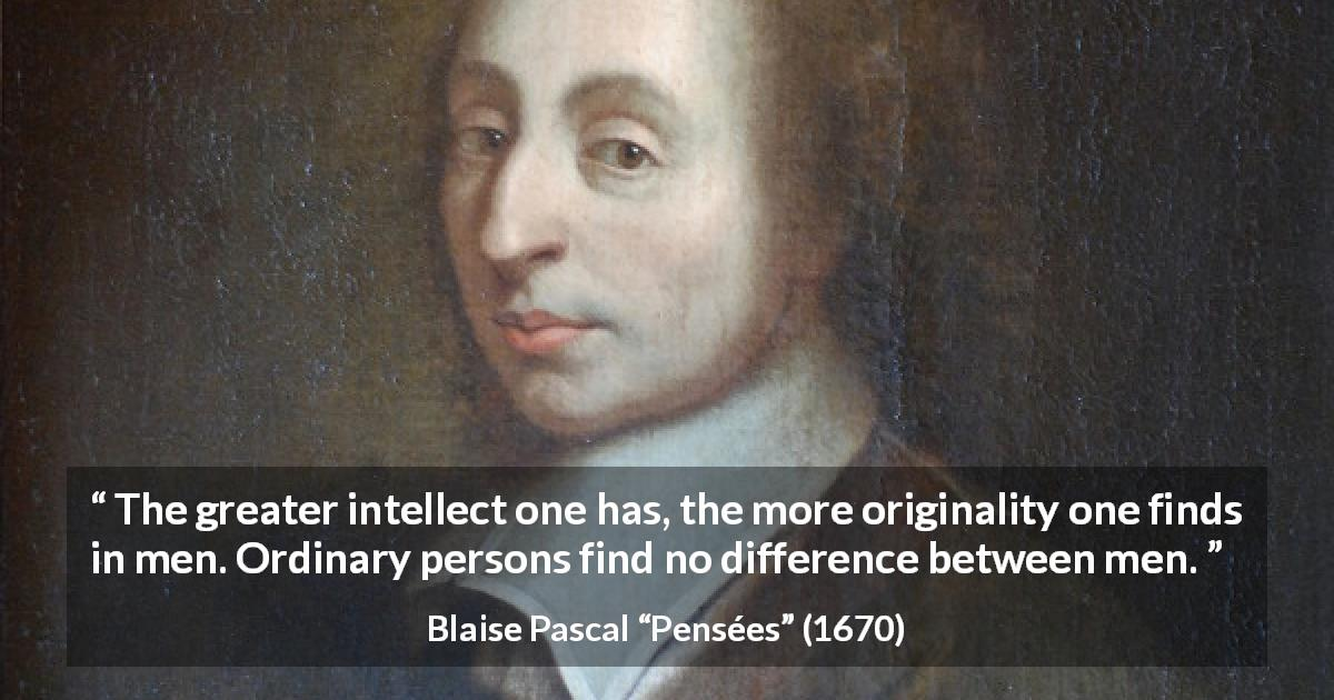 "Blaise Pascal about difference (""Pensées"", 1670) - The greater intellect one has, the more originality one finds in men. Ordinary persons find no difference between men."
