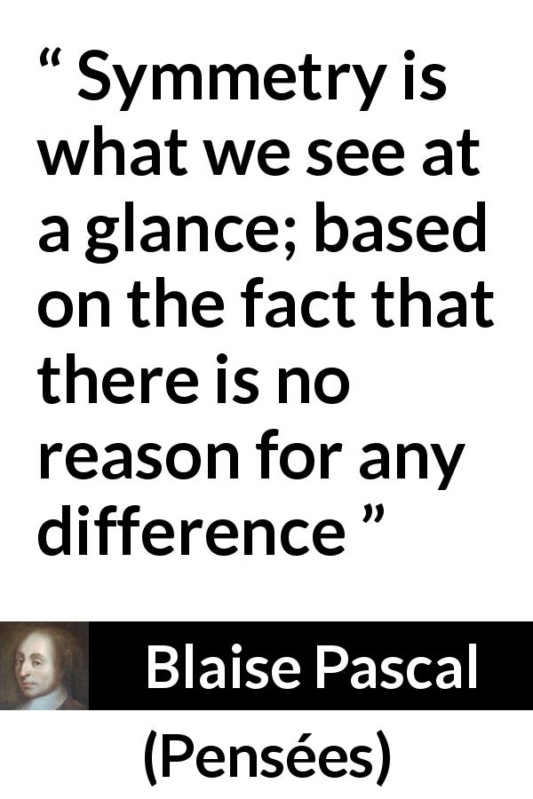 "Blaise Pascal about difference (""Pensées"", 1670) - Symmetry is what we see at a glance; based on the fact that there is no reason for any difference"