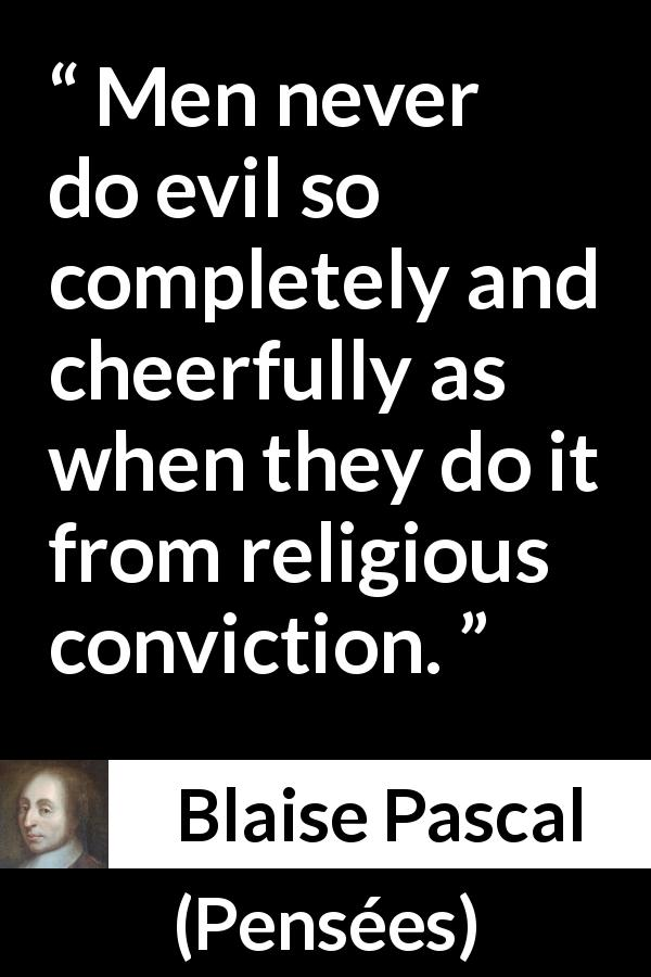 Blaise Pascal - Pensées - Men never do evil so completely and cheerfully as when they do it from religious conviction.