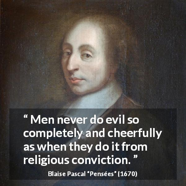 "Blaise Pascal about evil (""Pensées"", 1670) - Men never do evil so completely and cheerfully as when they do it from religious conviction."