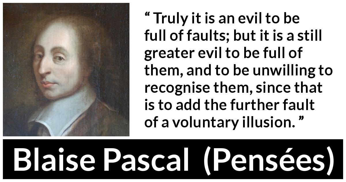 Blaise Pascal quote about evil from Pensées - Truly it is an evil to be full of faults; but it is a still greater evil to be full of them, and to be unwilling to recognise them, since that is to add the further fault of a voluntary illusion.
