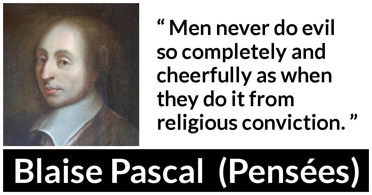 Blaise Pascal quote about evil from Pensées (1670) - Men never do evil so completely and cheerfully as when they do it from religious conviction.