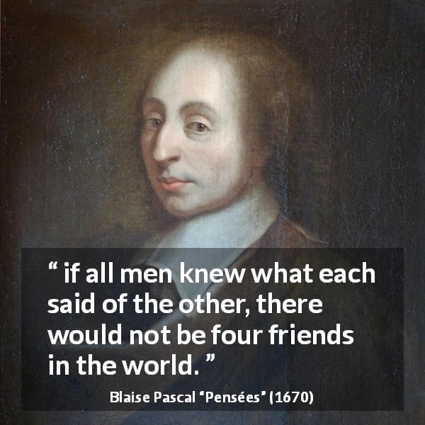 "Blaise Pascal about friendship (""Pensées"", 1670) - I set it down as a fact that if all men knew what each said of the other, there would not be four friends in the world."