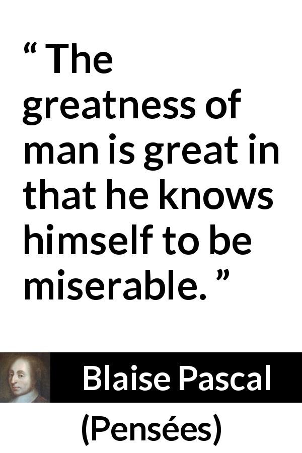 "Blaise Pascal about greatness (""Pensées"", 1670) - The greatness of man is great in that he knows himself to be miserable."