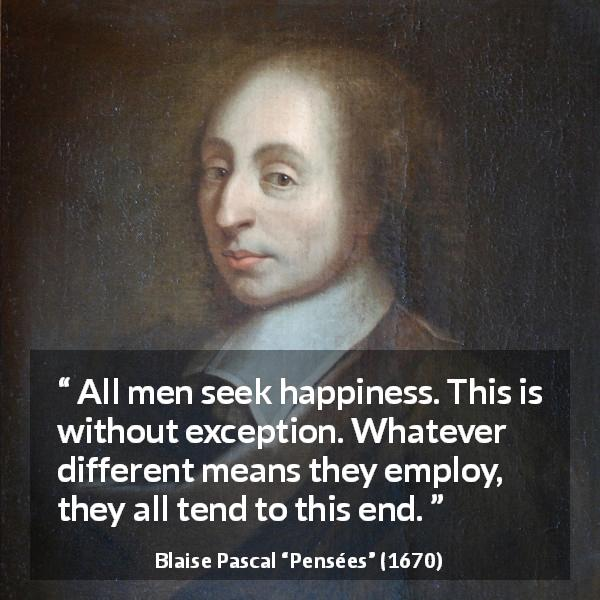 Blaise Pascal quote about happiness from Pensées - All men seek happiness. This is without exception. Whatever different means they employ, they all tend to this end.