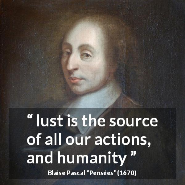 Blaise Pascal quote about humanity from Pensées (1670) - lust is the source of all our actions, and humanity