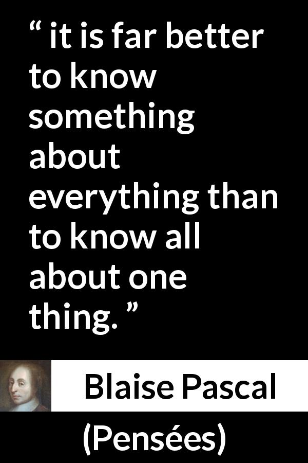 "Blaise Pascal about knowledge (""Pensées"", 1670) - it is far better to know something about everything than to know all about one thing."