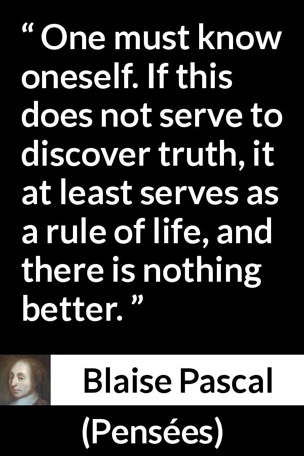 Blaise Pascal quote about life from Pensées (1670) - One must know oneself. If this does not serve to discover truth, it at least serves as a rule of life, and there is nothing better.