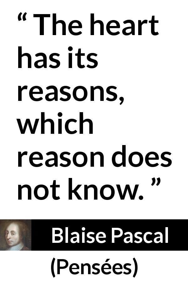 Blaise Pascal quote about love from Pensées (1670) - The heart has its reasons, which reason does not know.
