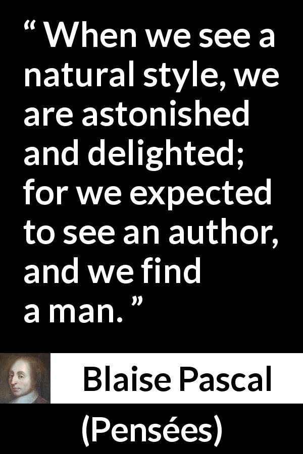 Blaise Pascal quote about man from Pensées (1670) - When we see a natural style, we are astonished and delighted; for we expected to see an author, and we find a man.