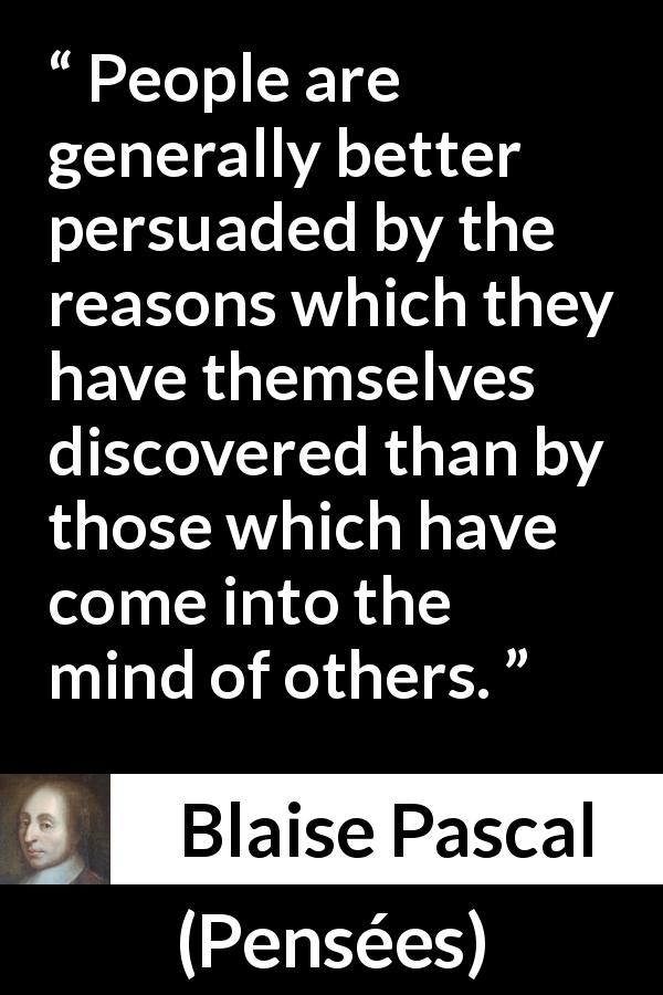 "Blaise Pascal about mind (""Pensées"", 1670) - People are generally better persuaded by the reasons which they have themselves discovered than by those which have come into the mind of others."
