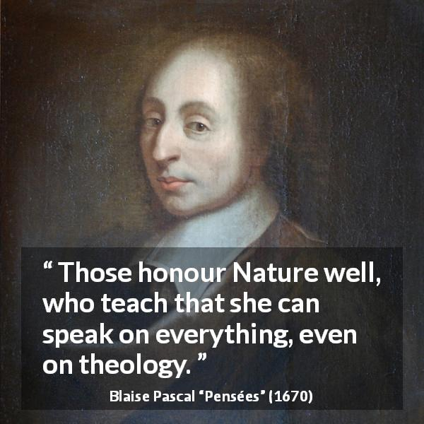 "Blaise Pascal about nature (""Pensées"", 1670) - Those honour Nature well, who teach that she can speak on everything, even on theology."