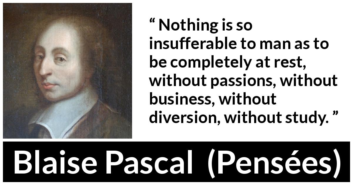 "Blaise Pascal about passion (""Pensées"", 1670) - Nothing is so insufferable to man as to be completely at rest, without passions, without business, without diversion, without study."