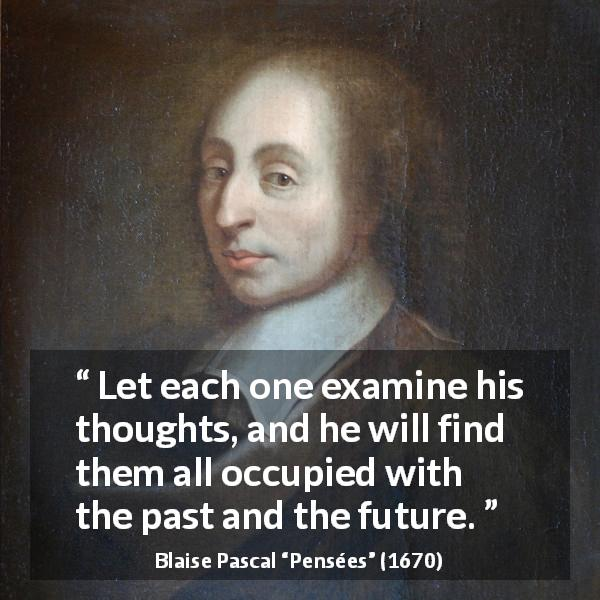 "Blaise Pascal about past (""Pensées"", 1670) - Let each one examine his thoughts, and he will find them all occupied with the past and the future."