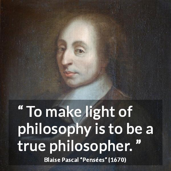 "Blaise Pascal about philosophy (""Pensées"", 1670) - To make light of philosophy is to be a true philosopher."