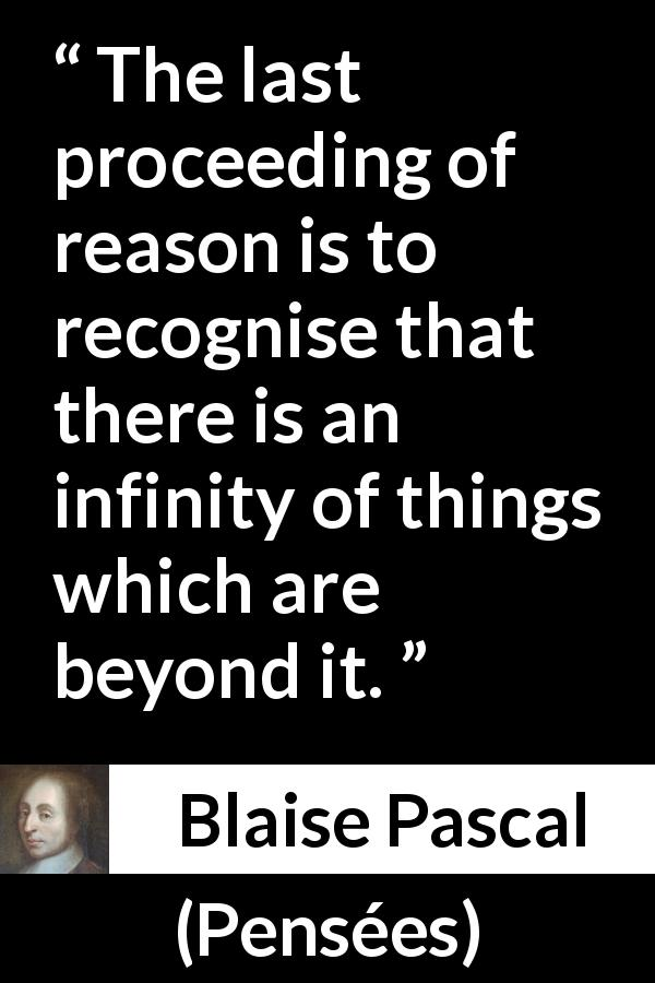 "Blaise Pascal about reason (""Pensées"", 1670) - The last proceeding of reason is to recognise that there is an infinity of things which are beyond it."