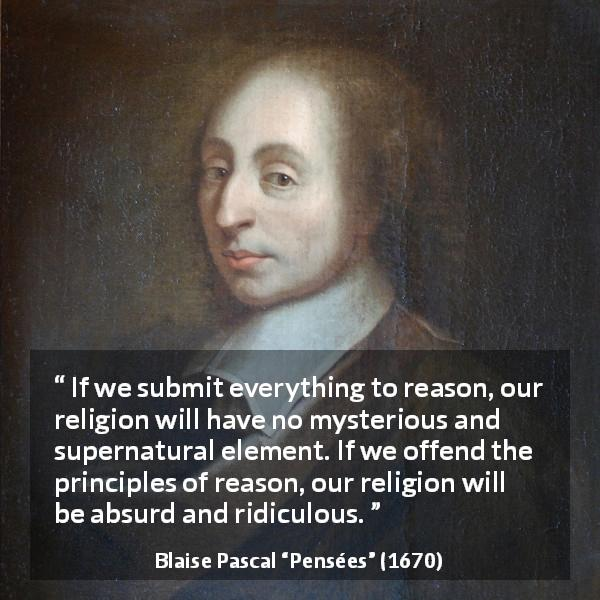 "Blaise Pascal about reason (""Pensées"", 1670) - If we submit everything to reason, our religion will have no mysterious and supernatural element. If we offend the principles of reason, our religion will be absurd and ridiculous."