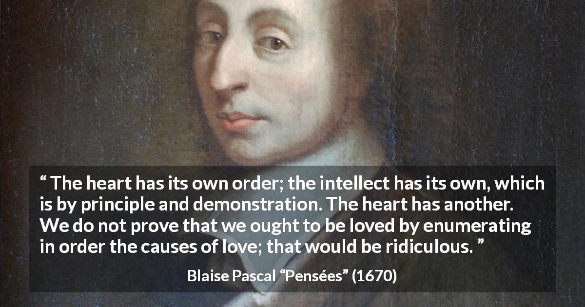 "Blaise Pascal about reason (""Pensées"", 1670) - The heart has its own order; the intellect has its own, which is by principle and demonstration. The heart has another. We do not prove that we ought to be loved by enumerating in order the causes of love; that would be ridiculous."