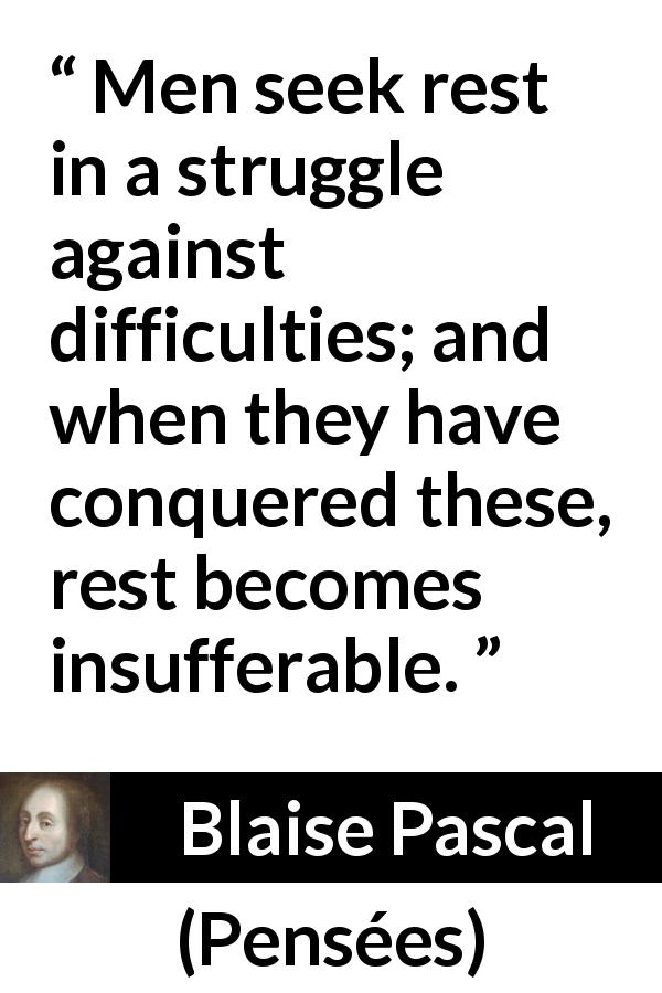 "Blaise Pascal about rest (""Pensées"", 1670) - Men seek rest in a struggle against difficulties; and when they have conquered these, rest becomes insufferable."